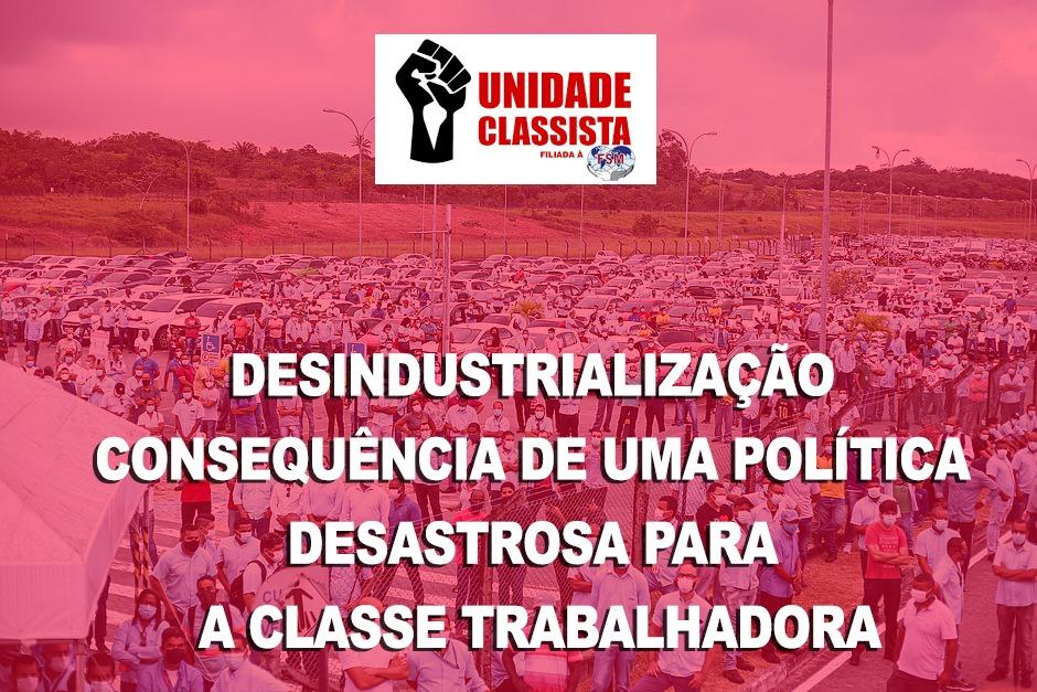 DESINDUSTRIALIZAÇÃO – CONSEQUÊNCIA DE UMA POLÍTICA DESASTROSA PARA A CLASSE TRABALHADORA
